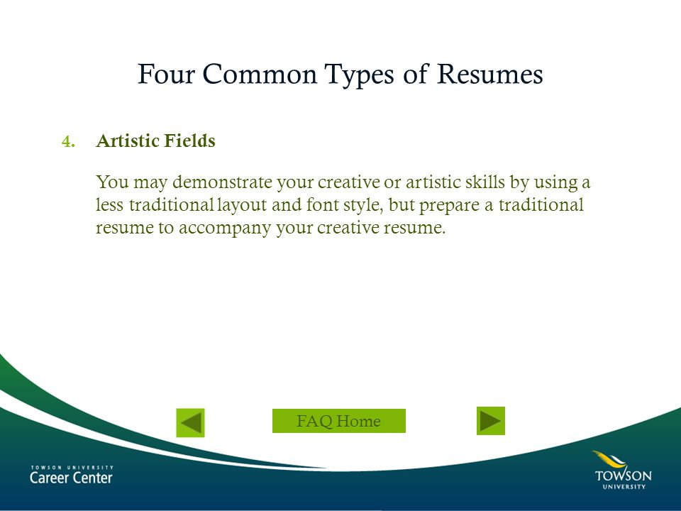 Four Common Types of Resumes 4. Artistic Fields You may demonstrate your creative or artistic skills by using a less traditional layout and font style