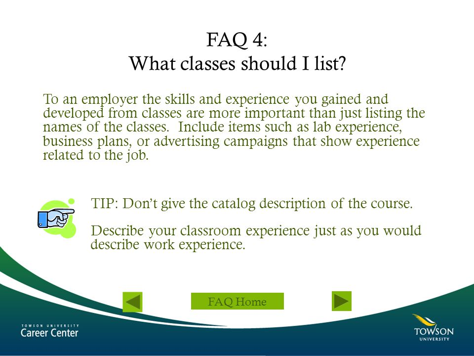 FAQ 4: What classes should I list? To an employer the skills and experience you gained and developed from classes are more important than just listing