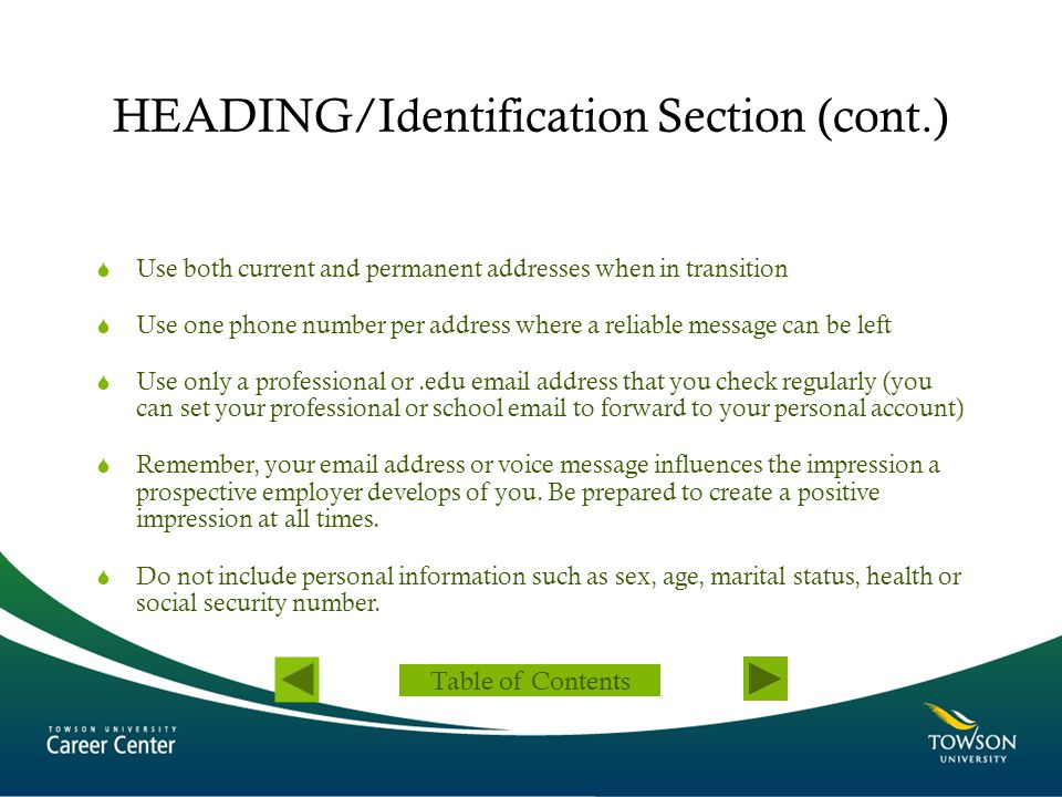 HEADING/Identification Section (cont.)  Use both current and permanent addresses when in transition  Use one phone number per address where a reliab