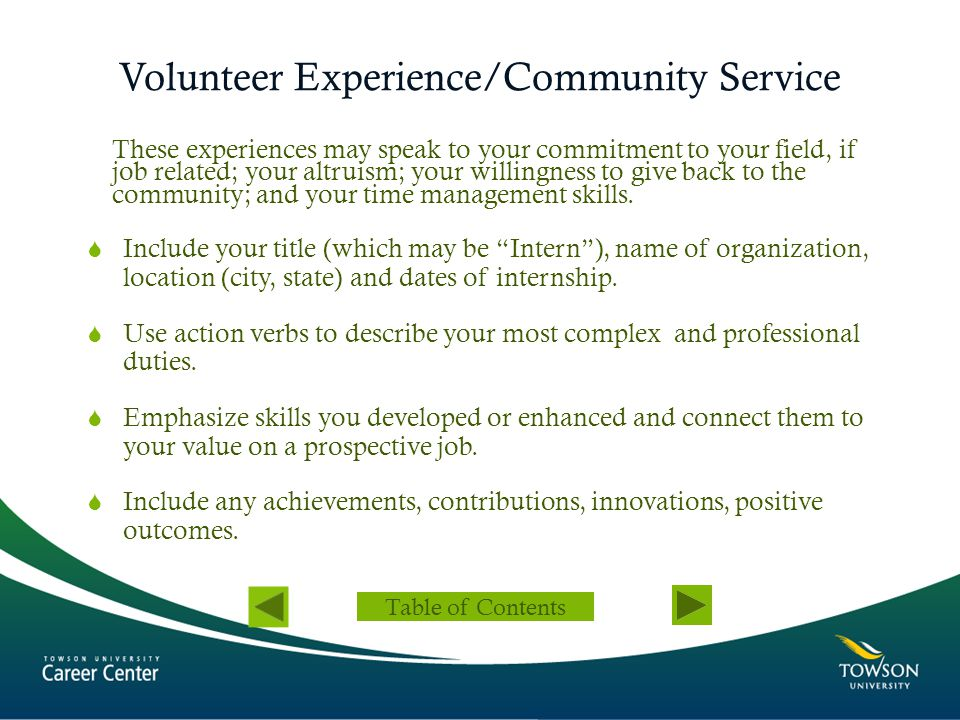 Volunteer Experience/Community Service These experiences may speak to your commitment to your field, if job related; your altruism; your willingness t