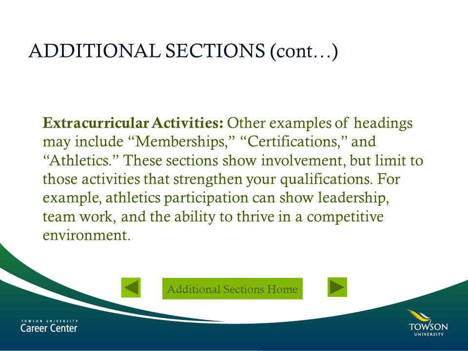 "ADDITIONAL SECTIONS (cont…) Extracurricular Activities: Other examples of headings may include ""Memberships,"" ""Certifications,"" and ""Athletics."" These"