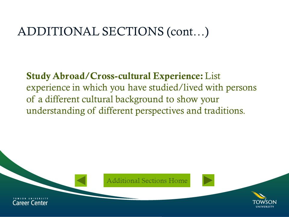ADDITIONAL SECTIONS (cont…) Study Abroad/Cross-cultural Experience: List experience in which you have studied/lived with persons of a different cultur