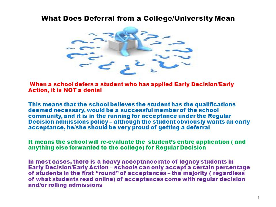 What Does Deferral from a College/University Mean When a school defers a student who has applied Early Decision/Early Action, it is NOT a denial This means that the school believes the student has the qualifications deemed necessary, would be a successful member of the school community, and it is in the running for acceptance under the Regular Decision admissions policy – although the student obviously wants an early acceptance, he/she should be very proud of getting a deferral It means the school will re-evaluate the student's entire application ( and anything else forwarded to the college) for Regular Decision In most cases, there is a heavy acceptance rate of legacy students in Early Decision/Early Action – schools can only accept a certain percentage of students in the first round of acceptances – the majority ( regardless of what students read online) of acceptances come with regular decision and/or rolling admissions 1