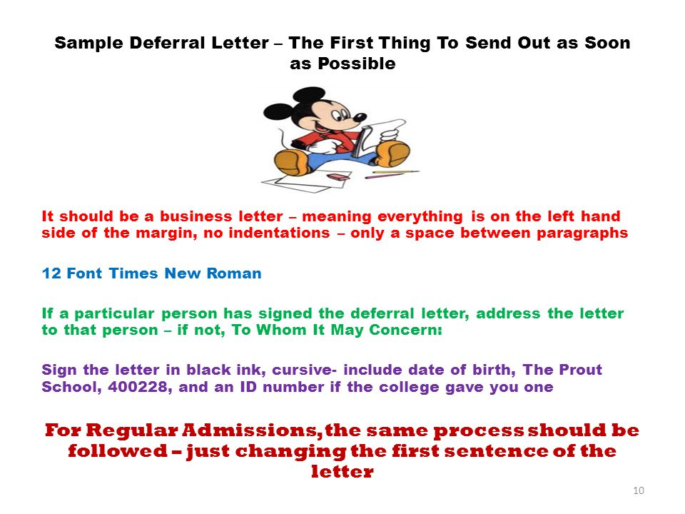 Sample Deferral Letter – The First Thing To Send Out as Soon as Possible It should be a business letter – meaning everything is on the left hand side of the margin, no indentations – only a space between paragraphs 12 Font Times New Roman If a particular person has signed the deferral letter, address the letter to that person – if not, To Whom It May Concern: Sign the letter in black ink, cursive- include date of birth, The Prout School, 400228, and an ID number if the college gave you one For Regular Admissions, the same process should be followed – just changing the first sentence of the letter 10