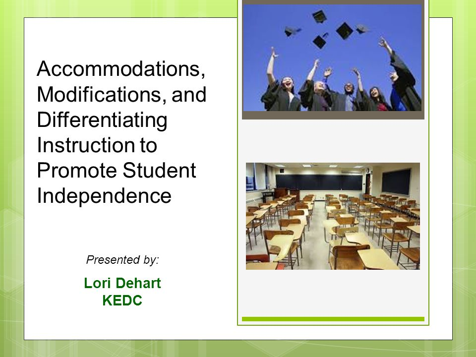 Accommodations, Modifications, and Differentiating Instruction to Promote Student Independence Presented by: Lori Dehart KEDC
