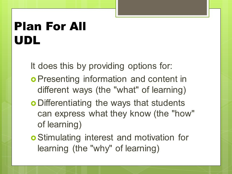 Plan For All UDL It does this by providing options for:  Presenting information and content in different ways (the what of learning)  Differentiating the ways that students can express what they know (the how of learning)  Stimulating interest and motivation for learning (the why of learning)