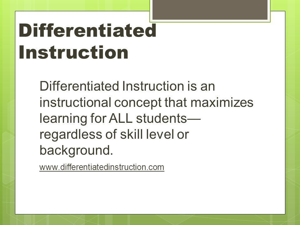 Differentiated Instruction Differentiated Instruction is an instructional concept that maximizes learning for ALL students— regardless of skill level or background.
