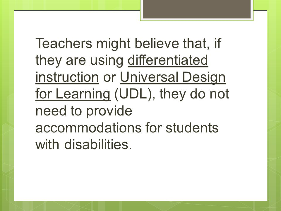 Teachers might believe that, if they are using differentiated instruction or Universal Design for Learning (UDL), they do not need to provide accommod