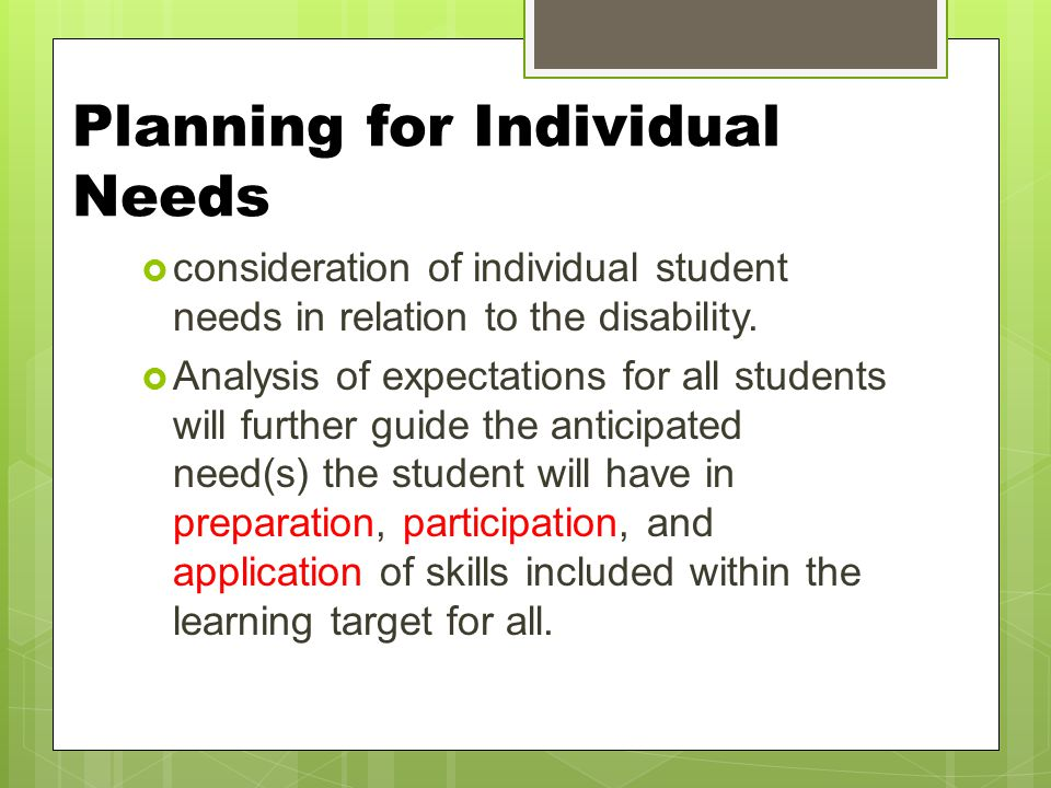 Planning for Individual Needs  consideration of individual student needs in relation to the disability.