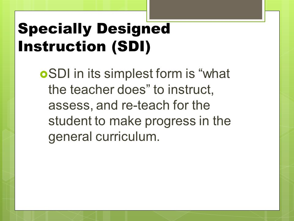 Specially Designed Instruction (SDI)  SDI in its simplest form is what the teacher does to instruct, assess, and re-teach for the student to make progress in the general curriculum.