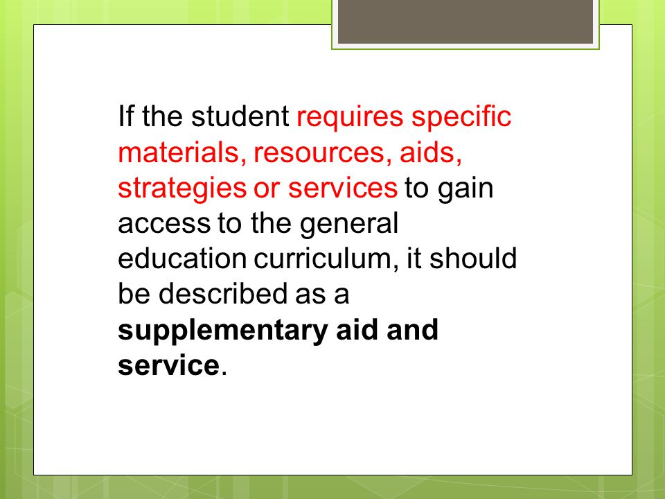 If the student requires specific materials, resources, aids, strategies or services to gain access to the general education curriculum, it should be described as a supplementary aid and service.