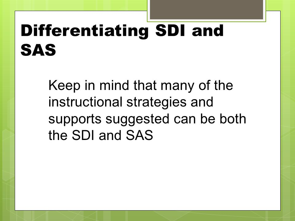 Differentiating SDI and SAS Keep in mind that many of the instructional strategies and supports suggested can be both the SDI and SAS
