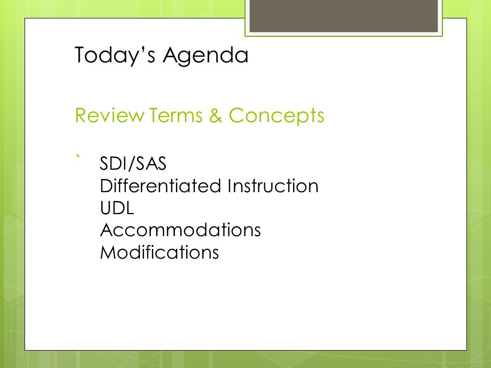 Today's Agenda Review Terms & Concepts ` SDI/SAS Differentiated Instruction UDL Accommodations Modifications
