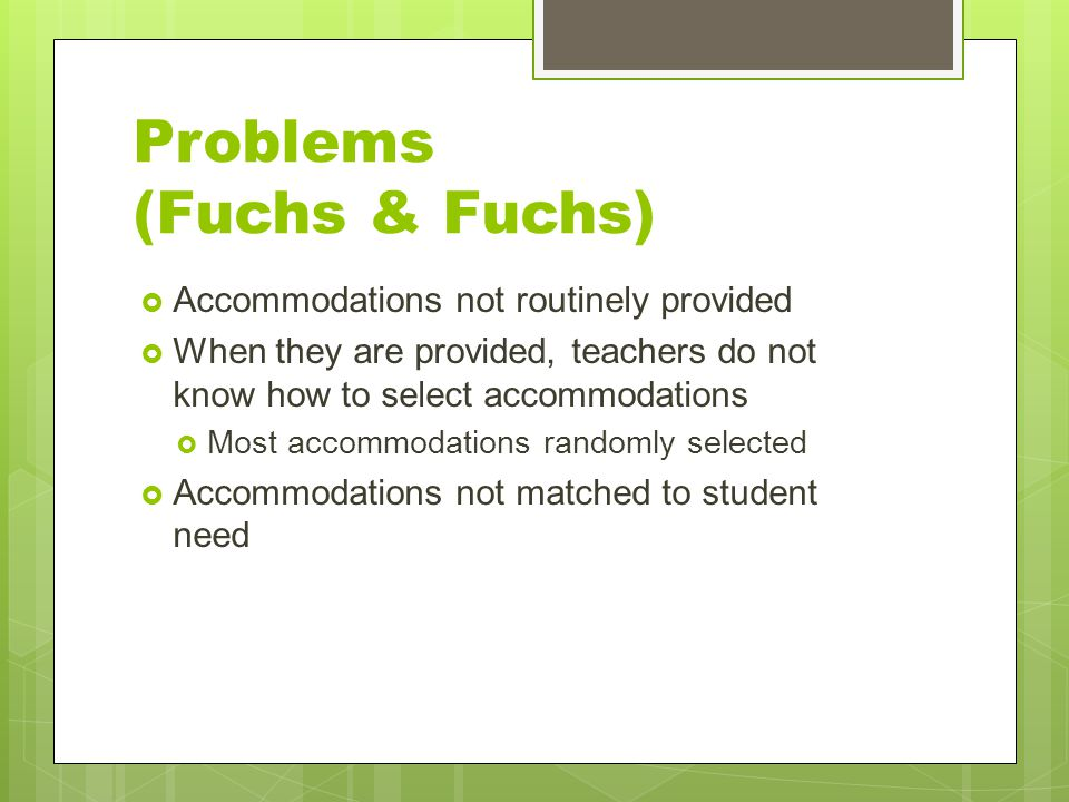 Problems (Fuchs & Fuchs)  Accommodations not routinely provided  When they are provided, teachers do not know how to select accommodations  Most accommodations randomly selected  Accommodations not matched to student need