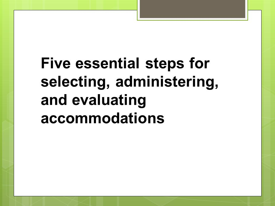 Five essential steps for selecting, administering, and evaluating accommodations