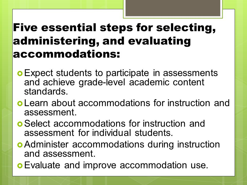 Five essential steps for selecting, administering, and evaluating accommodations:  Expect students to participate in assessments and achieve grade-level academic content standards.