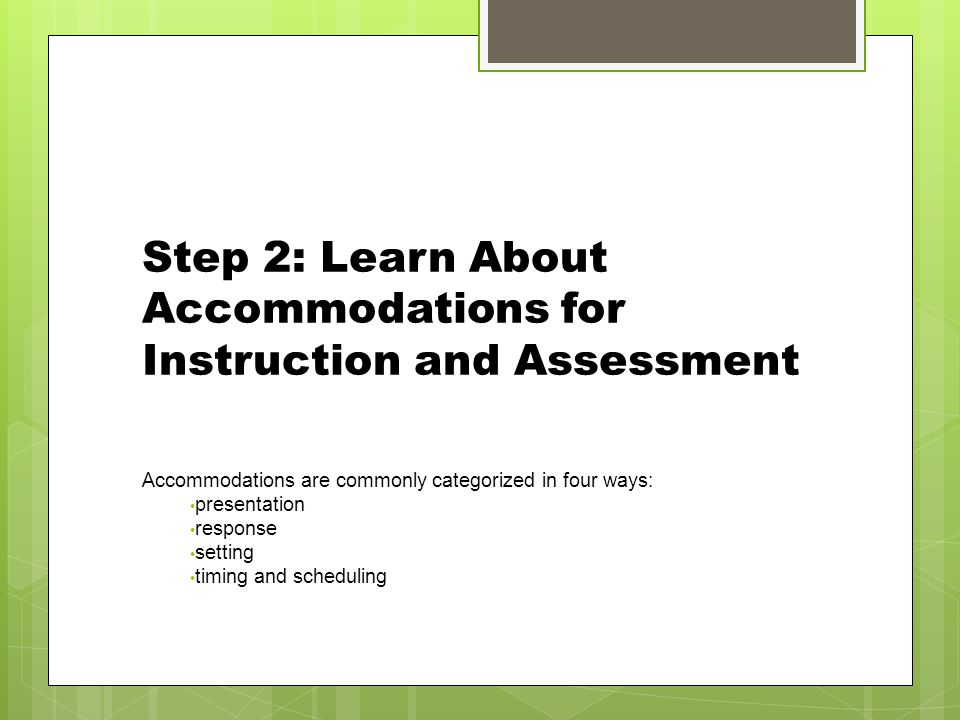 Step 2: Learn About Accommodations for Instruction and Assessment Accommodations are commonly categorized in four ways: presentation response setting timing and scheduling