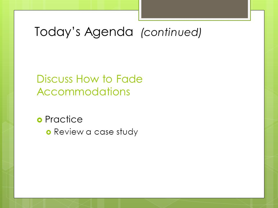 Today's Agenda (continued) Discuss How to Fade Accommodations  Practice  Review a case study