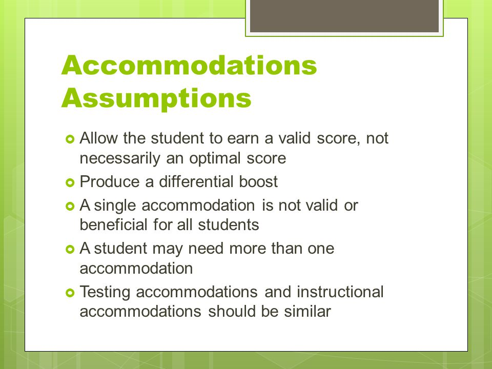 Accommodations Assumptions  Allow the student to earn a valid score, not necessarily an optimal score  Produce a differential boost  A single accom