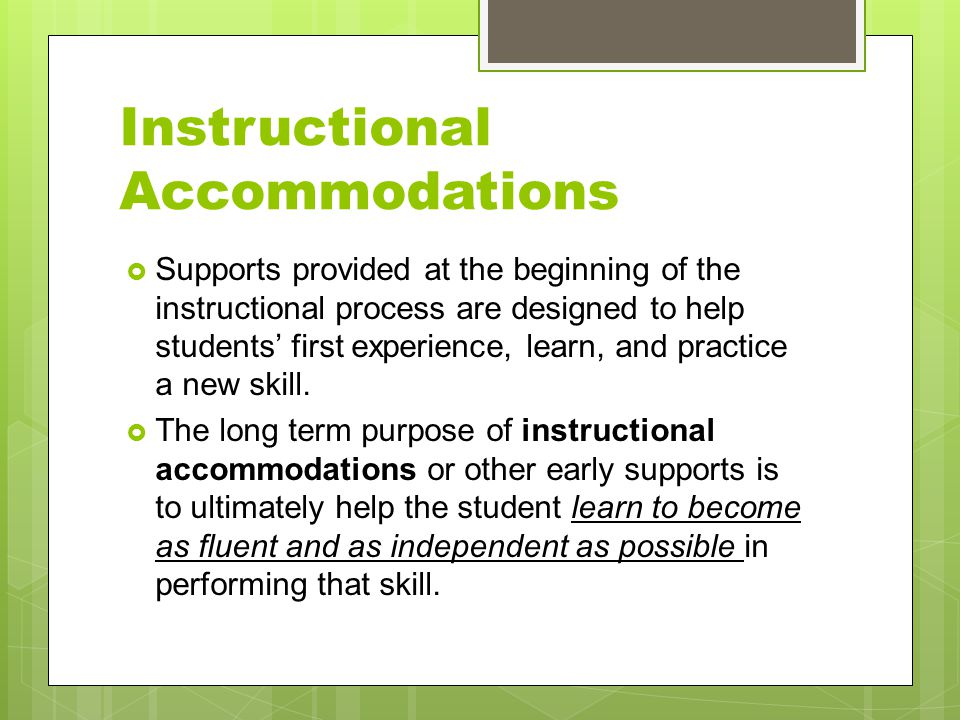 Instructional Accommodations  Supports provided at the beginning of the instructional process are designed to help students' first experience, learn,
