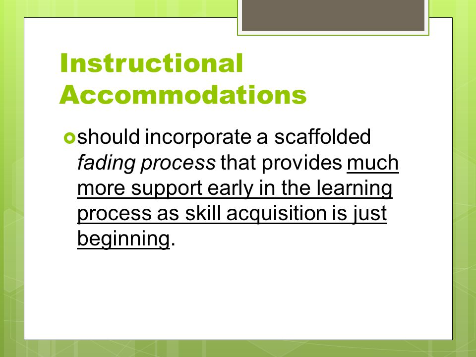 Instructional Accommodations  should incorporate a scaffolded fading process that provides much more support early in the learning process as skill a