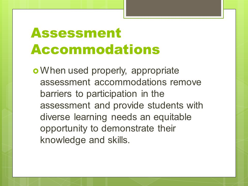 Assessment Accommodations  When used properly, appropriate assessment accommodations remove barriers to participation in the assessment and provide s