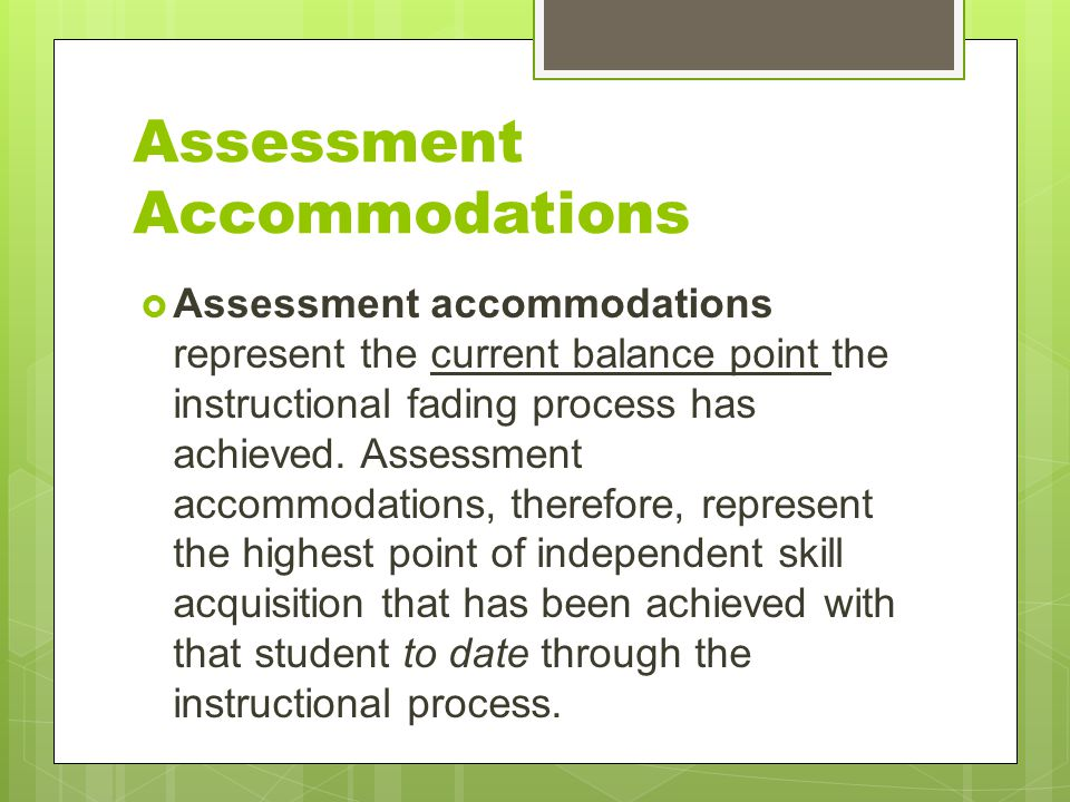 Assessment Accommodations  Assessment accommodations represent the current balance point the instructional fading process has achieved. Assessment ac
