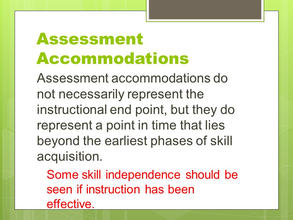 Assessment Accommodations Assessment accommodations do not necessarily represent the instructional end point, but they do represent a point in time th
