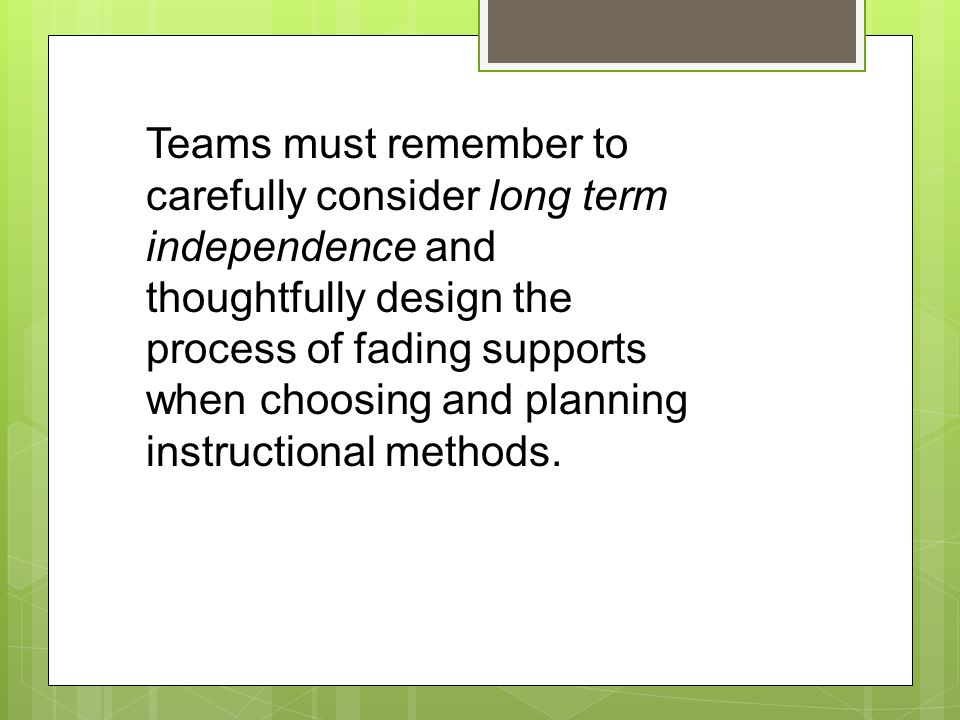 Teams must remember to carefully consider long term independence and thoughtfully design the process of fading supports when choosing and planning ins