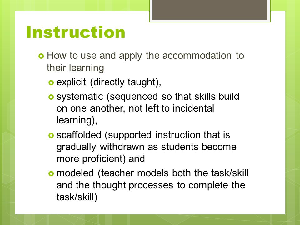 Instruction  How to use and apply the accommodation to their learning  explicit (directly taught),  systematic (sequenced so that skills build on one another, not left to incidental learning),  scaffolded (supported instruction that is gradually withdrawn as students become more proficient) and  modeled (teacher models both the task/skill and the thought processes to complete the task/skill)