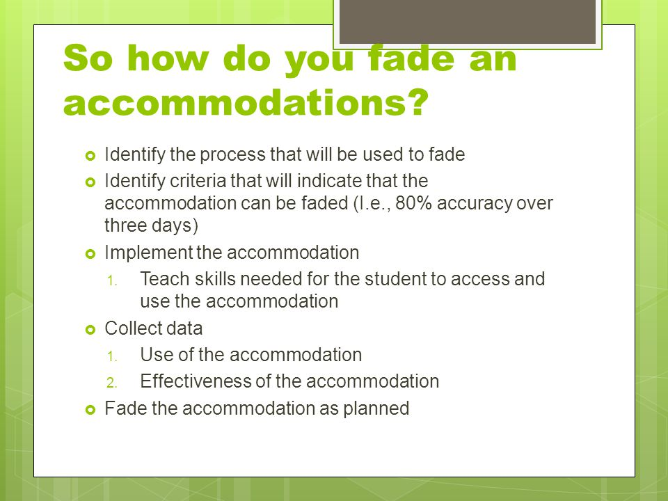 So how do you fade an accommodations?  Identify the process that will be used to fade  Identify criteria that will indicate that the accommodation c