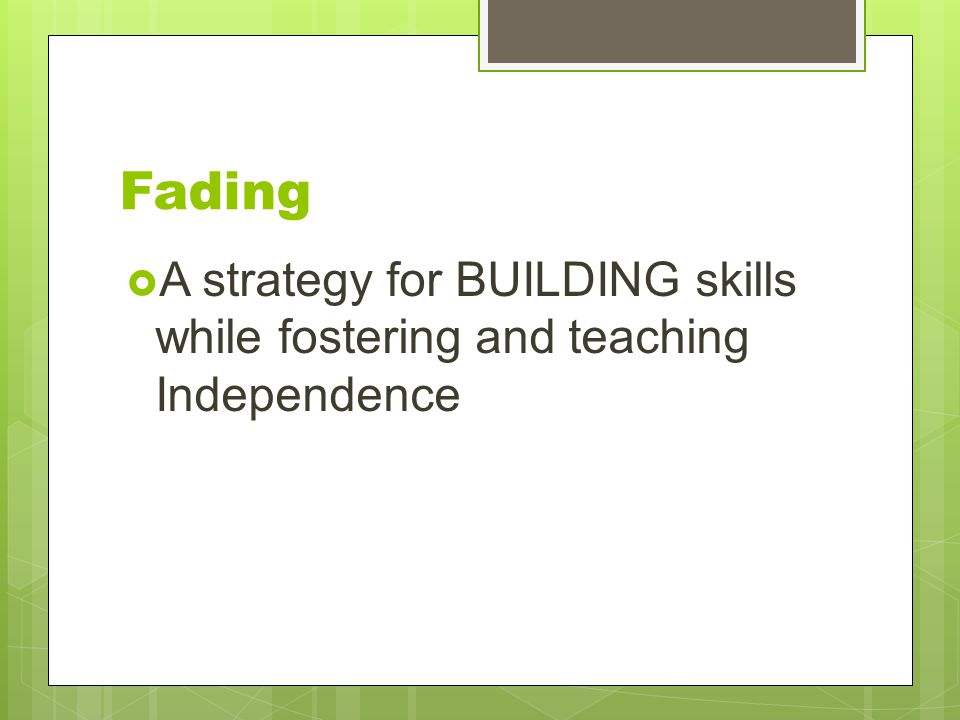 Fading  A strategy for BUILDING skills while fostering and teaching Independence