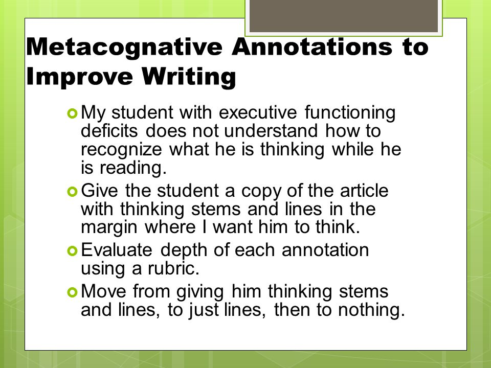 Metacognative Annotations to Improve Writing  My student with executive functioning deficits does not understand how to recognize what he is thinking while he is reading.