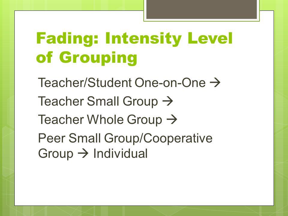 Fading: Intensity Level of Grouping Teacher/Student One-on-One  Teacher Small Group  Teacher Whole Group  Peer Small Group/Cooperative Group  Indi
