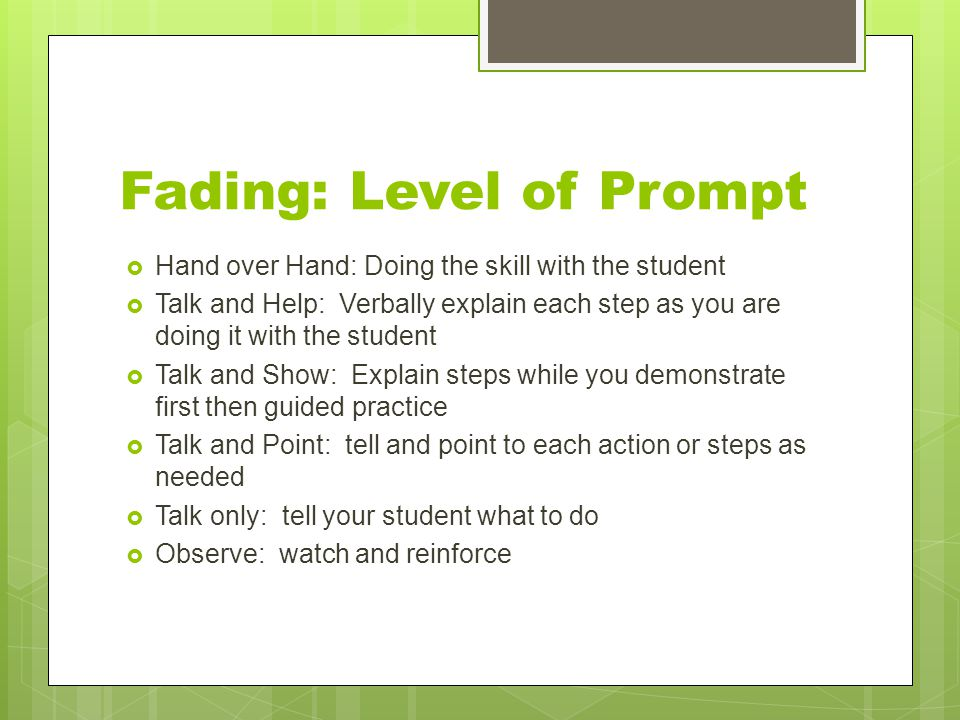 Fading: Level of Prompt  Hand over Hand: Doing the skill with the student  Talk and Help: Verbally explain each step as you are doing it with the st