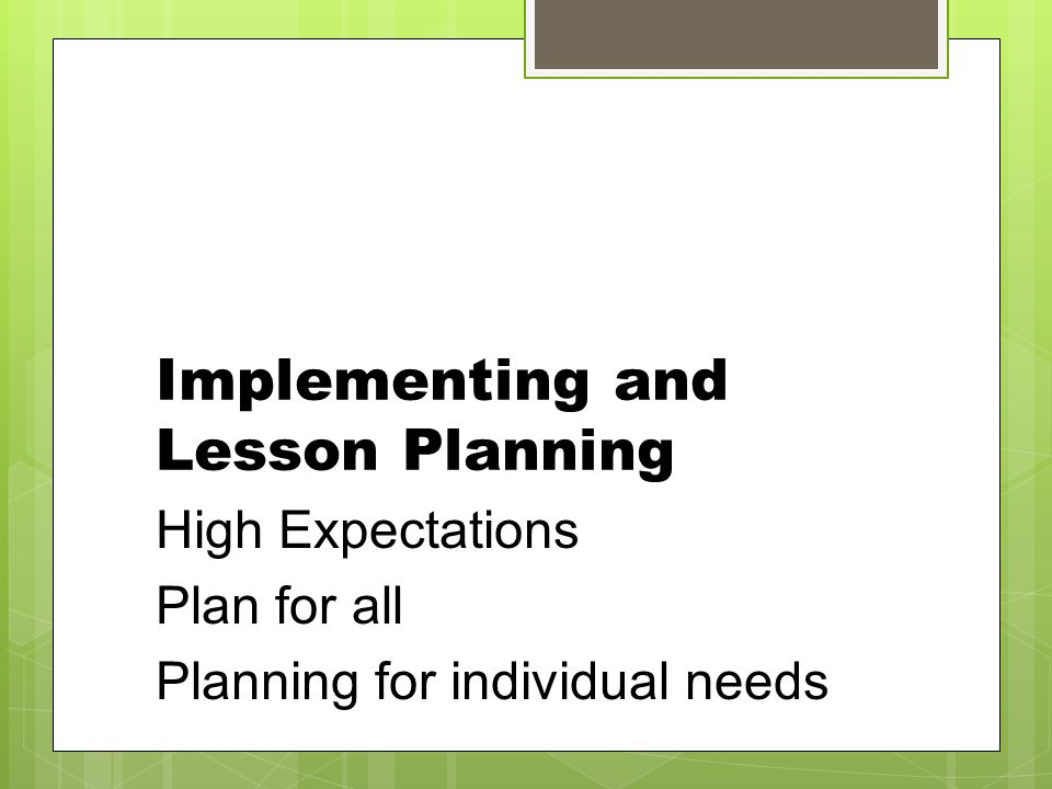Implementing and Lesson Planning High Expectations Plan for all Planning for individual needs