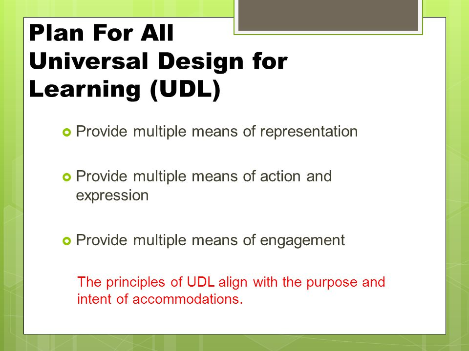 Plan For All Universal Design for Learning (UDL)  Provide multiple means of representation  Provide multiple means of action and expression  Provid