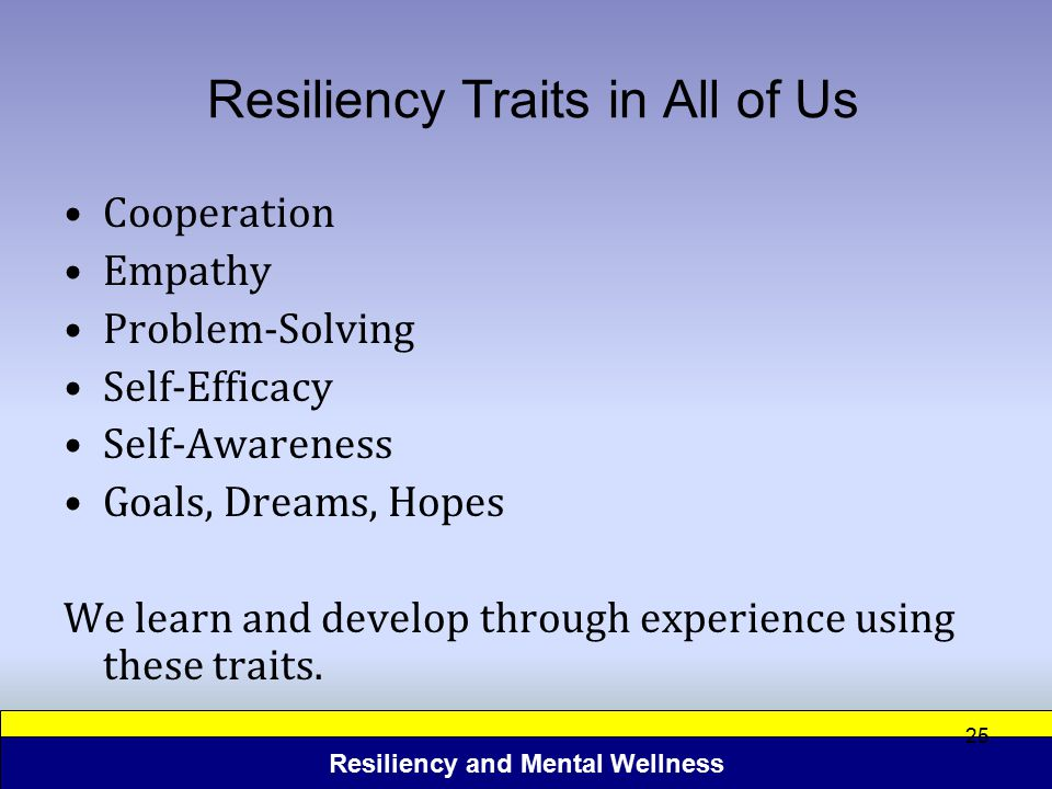 Resiliency and Mental Wellness 25 Resiliency Traits in All of Us Cooperation Empathy Problem-Solving Self-Efficacy Self-Awareness Goals, Dreams, Hopes