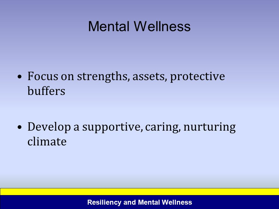 Resiliency and Mental Wellness Mental Wellness Focus on strengths, assets, protective buffers Develop a supportive, caring, nurturing climate