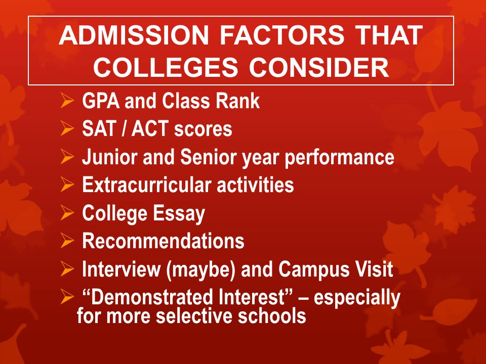 ADMISSION FACTORS THAT COLLEGES CONSIDER  GPA and Class Rank  SAT / ACT scores  Junior and Senior year performance  Extracurricular activities  College Essay  Recommendations  Interview (maybe) and Campus Visit  Demonstrated Interest – especially for more selective schools