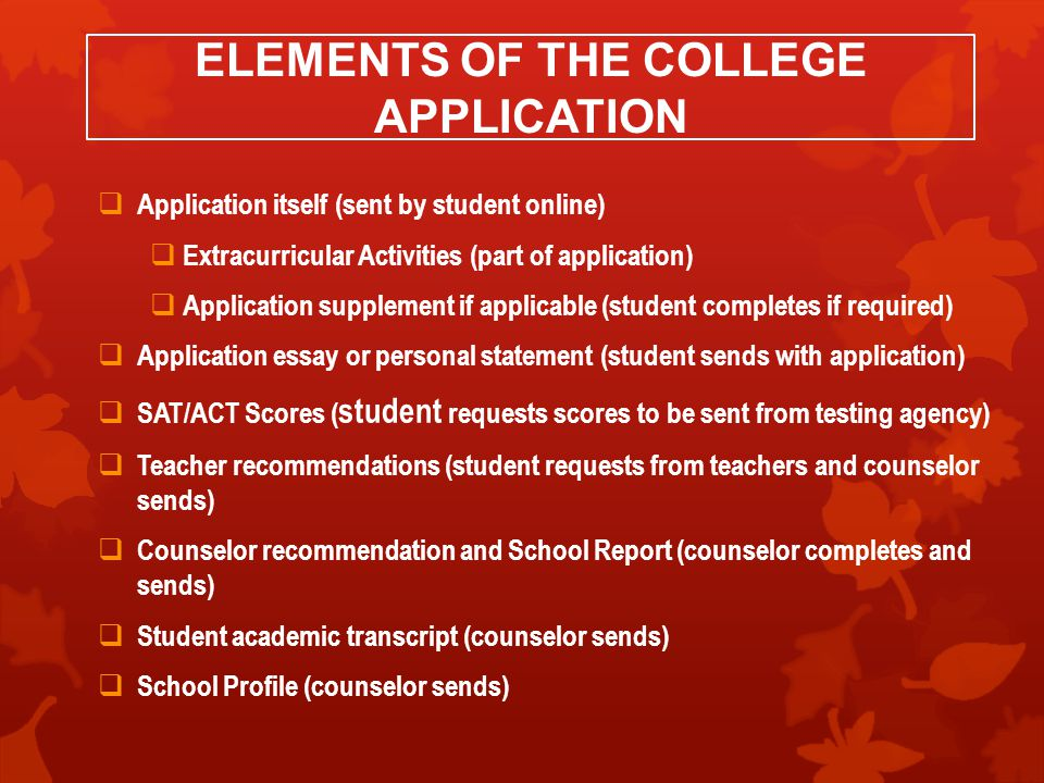 ELEMENTS OF THE COLLEGE APPLICATION  Application itself (sent by student online)  Extracurricular Activities (part of application)  Application supplement if applicable (student completes if required)  Application essay or personal statement (student sends with application)  SAT/ACT Scores ( student requests scores to be sent from testing agency)  Teacher recommendations (student requests from teachers and counselor sends)  Counselor recommendation and School Report (counselor completes and sends)  Student academic transcript (counselor sends)  School Profile (counselor sends)