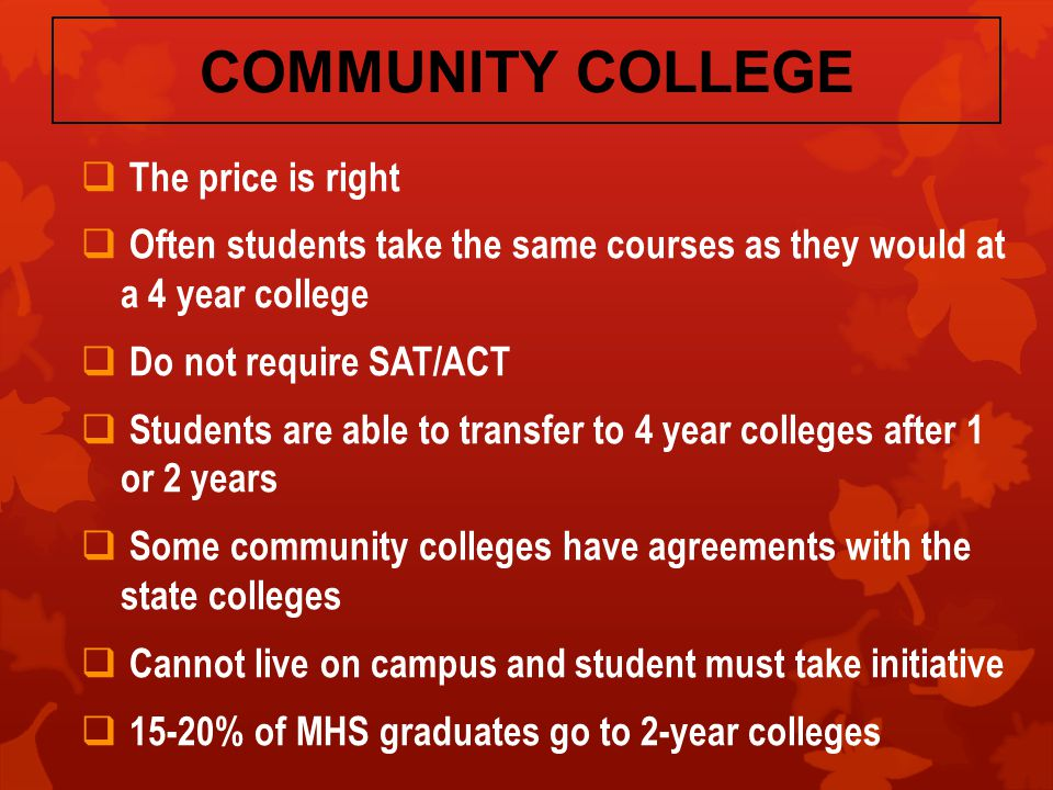 COMMUNITY COLLEGE  The price is right  Often students take the same courses as they would at a 4 year college  Do not require SAT/ACT  Students are able to transfer to 4 year colleges after 1 or 2 years  Some community colleges have agreements with the state colleges  Cannot live on campus and student must take initiative  15-20% of MHS graduates go to 2-year colleges