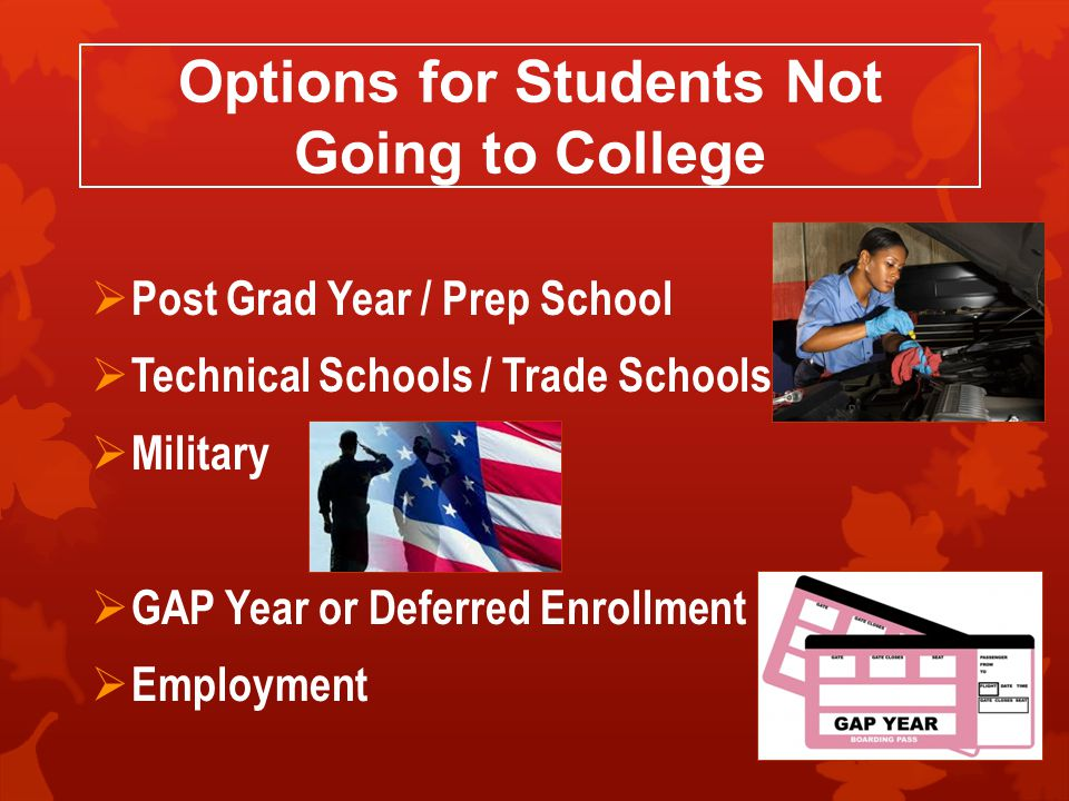 Options for Students Not Going to College  Post Grad Year / Prep School  Technical Schools / Trade Schools  Military  GAP Year or Deferred Enrollment  Employment