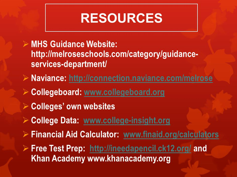 RESOURCES  MHS Guidance Website: http://melroseschools.com/category/guidance- services-department/  Naviance: http://connection.naviance.com/melrosehttp://connection.naviance.com/melrose  Collegeboard: www.collegeboard.orgwww.collegeboard.org  Colleges' own websites  College Data: www.college-insight.orgwww.college-insight.org  Financial Aid Calculator: www.finaid.org/calculatorswww.finaid.org/calculators  Free Test Prep: http://ineedapencil.ck12.org/ and Khan Academy www.khanacademy.orghttp://ineedapencil.ck12.org/