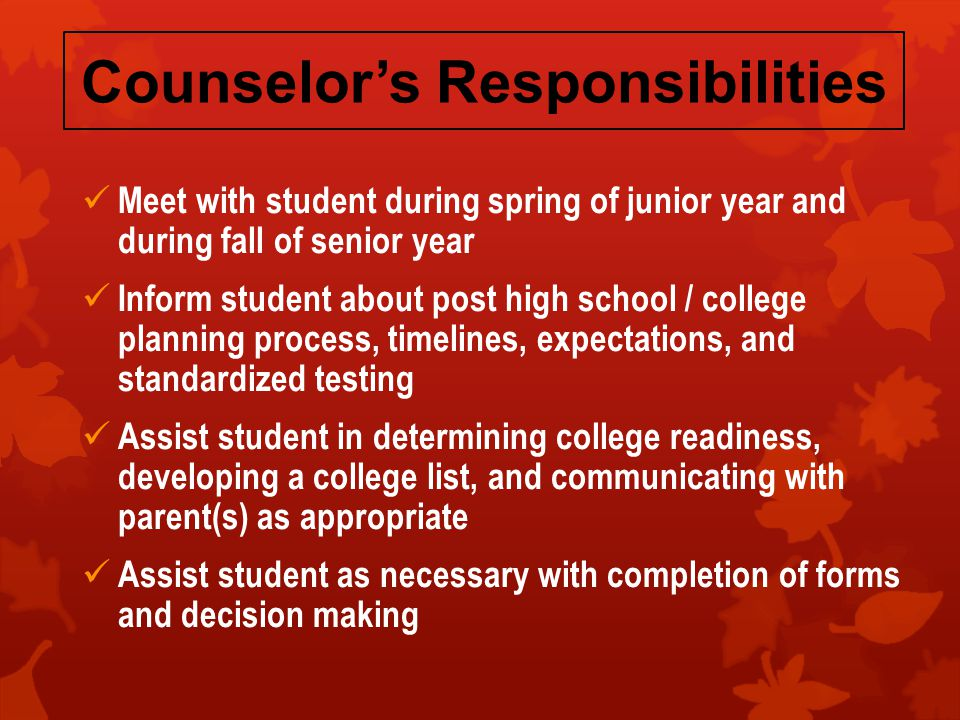 Counselor's Responsibilities Meet with student during spring of junior year and during fall of senior year Inform student about post high school / college planning process, timelines, expectations, and standardized testing Assist student in determining college readiness, developing a college list, and communicating with parent(s) as appropriate Assist student as necessary with completion of forms and decision making