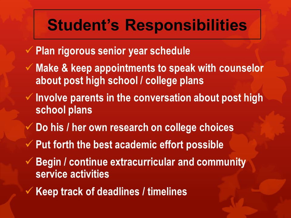 Student's Responsibilities Plan rigorous senior year schedule Make & keep appointments to speak with counselor about post high school / college plans Involve parents in the conversation about post high school plans Do his / her own research on college choices Put forth the best academic effort possible Begin / continue extracurricular and community service activities Keep track of deadlines / timelines