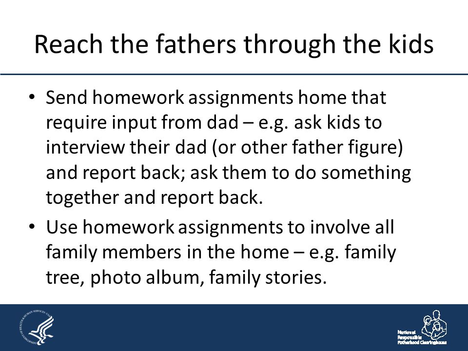 Reach the fathers through the kids Send homework assignments home that require input from dad – e.g. ask kids to interview their dad (or other father
