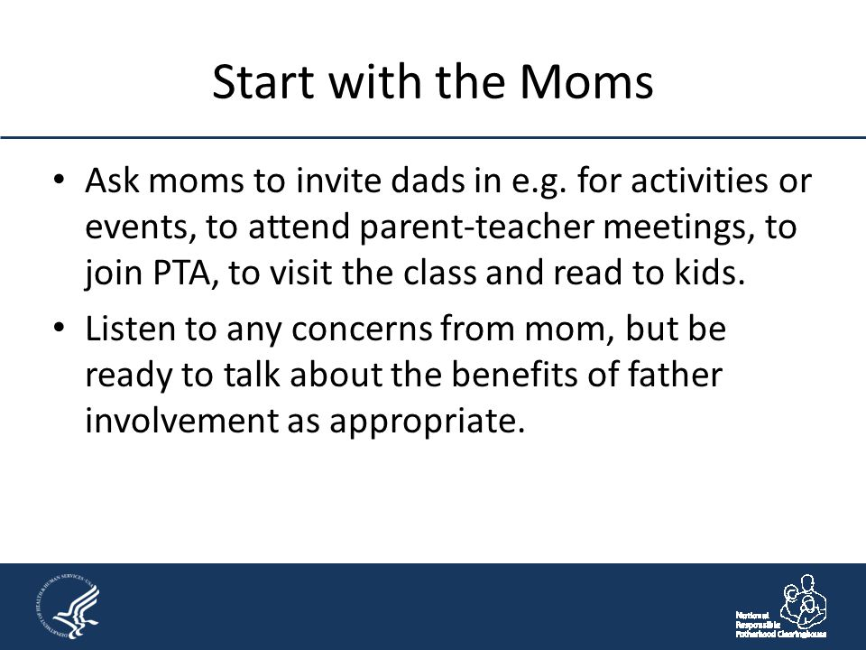 Start with the Moms Ask moms to invite dads in e.g. for activities or events, to attend parent-teacher meetings, to join PTA, to visit the class and r