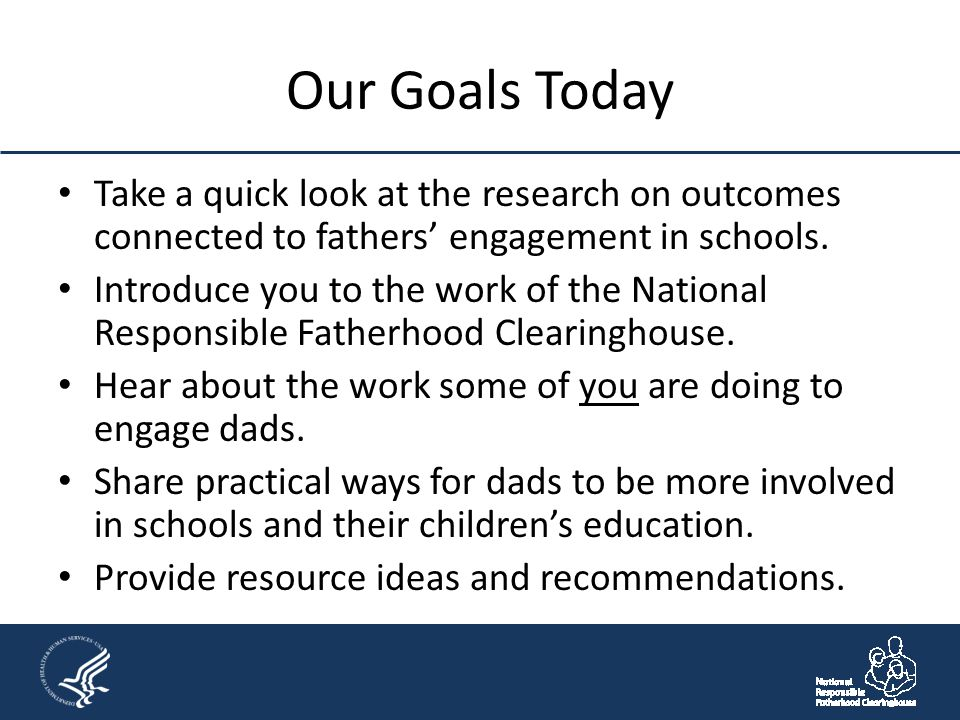 Our Goals Today Take a quick look at the research on outcomes connected to fathers' engagement in schools. Introduce you to the work of the National R