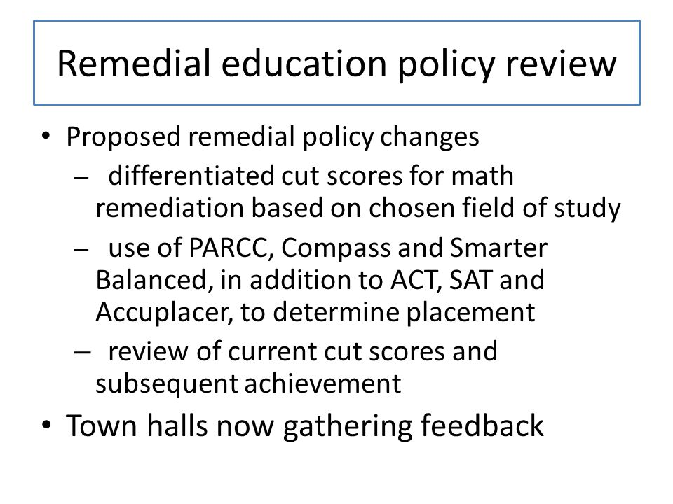 Remedial education policy review Proposed remedial policy changes – differentiated cut scores for math remediation based on chosen field of study – use of PARCC, Compass and Smarter Balanced, in addition to ACT, SAT and Accuplacer, to determine placement – review of current cut scores and subsequent achievement Town halls now gathering feedback